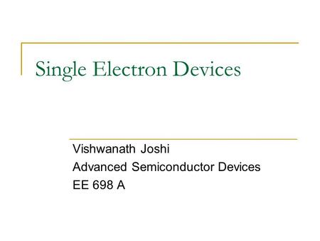 Single Electron Devices Vishwanath Joshi Advanced Semiconductor Devices EE 698 A.