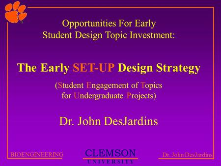 CLEMSON U N I V E R S I T Y BIOENGINEERING Dr. John DesJardins Opportunities For Early Student Design Topic Investment: The Early SET-UP Design Strategy.