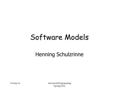 30-Sep-14Advanced Programming Spring 2002 Software Models Henning Schulzrinne.