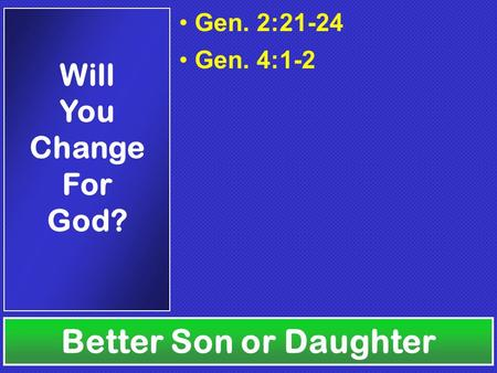 Gen. 2:21-24 Gen. 4:1-2 Better Son or Daughter Will You Change For God?