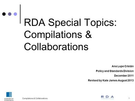 Compilations & Collaborations 1 RDA Special Topics: Compilations & Collaborations Ana Lupe Cristán Policy and Standards Division December 2011 Revised.