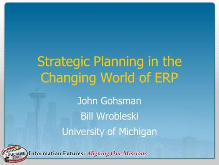 Strategic Planning in the Changing World of ERP John Gohsman Bill Wrobleski University of Michigan.