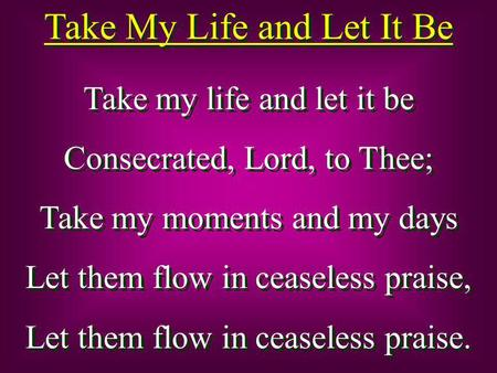 Take My Life and Let It Be Take my life and let it be Consecrated, Lord, to Thee; Take my moments and my days Let them flow in ceaseless praise, Let them.