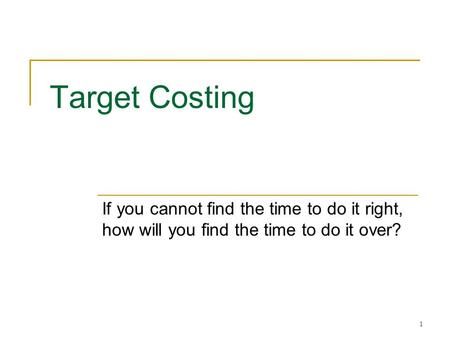 Target Costing If you cannot find the time to do it right, how will you find the time to do it over?