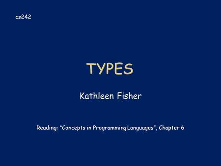 "Kathleen Fisher cs242 Reading: ""Concepts in Programming Languages"", Chapter 6."