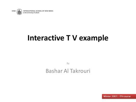By Bashar Al Takrouri Winter 2007:: iTV course Interactive T V example.