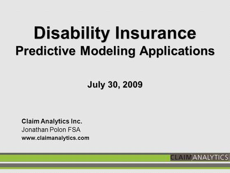 Disability Insurance Predictive Modeling Applications July 30, 2009 Claim Analytics Inc. Jonathan Polon FSA www.claimanalytics.com.