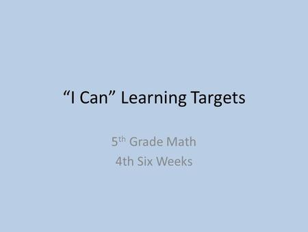 """I Can"" Learning Targets 5 th Grade Math 4th Six Weeks."