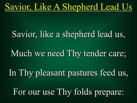 Savior, Like A Shepherd Lead Us Savior, like a shepherd lead us, Much we need Thy tender care; In Thy pleasant pastures feed us, For our use Thy folds.