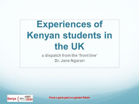 From a great past to a greater future Experiences of Kenyan students in the UK a dispatch from the 'front line' Dr. Jane Ngarari.