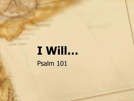 "I Will… Psalm 101. His vow to rule with mercy and justice, 2 Sam 8:15; Prov 20:28; Jer 23:5-6 ""I will"" – Series of affirmative and negative declarations."