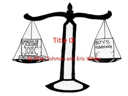 "Title IX By Max Tishman and Eric White. What is it? Law enacted on June 23,1972 Patsy T. Mink Equal Opportunity in Education Act States ""No person in."