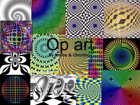 Op art By Shyloe & Christina. Movement of Op art Op Art is an art that creates an optical illusion (Op short for Optical) E.g pavement art and crazy patterns.