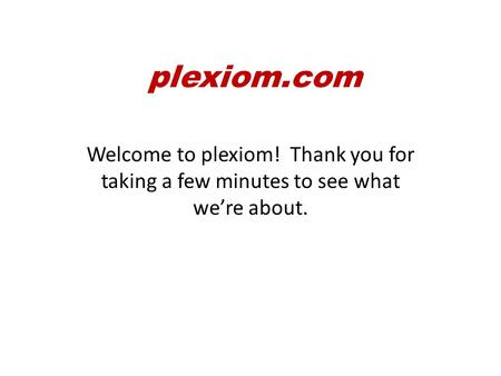 Welcome to plexiom! Thank you for taking a few minutes to see what we're about. plexiom.com.