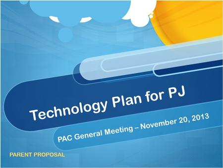 Technology Plan for PJ PAC General Meeting – November 20, 2013 PARENT PROPOSAL.