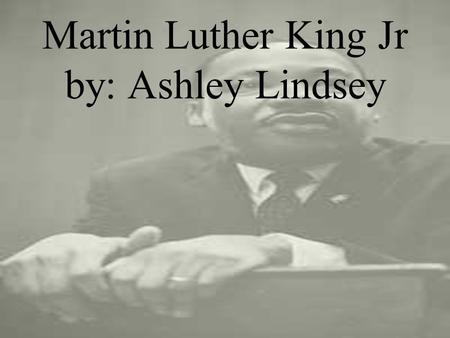 Martin Luther King Jr by: Ashley Lindsey. The Beginning Martin Luther King Jr was born on January 15 1929 to Martin Luther King Sr and Alberta Williams.