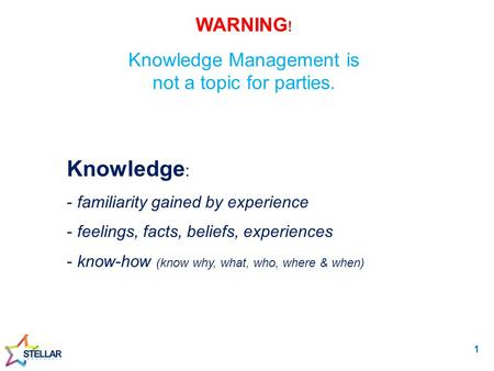 WARNING ! Knowledge Management is not a topic for parties. Knowledge : - familiarity gained by experience - feelings, facts, beliefs, experiences - know-how.
