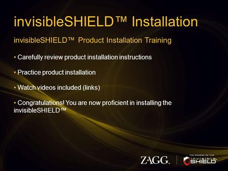 InvisibleSHIELD™ Installation invisibleSHIELD™ Product Installation Training Carefully review product installation instructions Practice product installation.