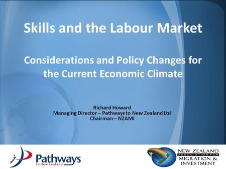 Skills and the Labour Market Considerations and Policy Changes for the Current Economic Climate Richard Howard Managing Director – Pathways to New Zealand.