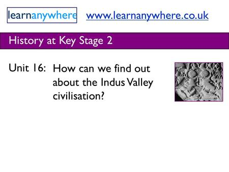 Www.learnanywhere.co.uk History at Key Stage 2 Unit 16: How can we find out about the Indus Valley civilisation?