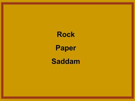Rock Paper Saddam. I'm bored…… I've got an idea!!! Let's play a game of Rock, Paper, Scissors!!!