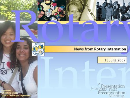 Internation al 15 June 2007 for the Presentation Preconvention A 2007 YEO Rotary News from Rotary Internation Meeting Presented By: Christine Evans Youth.