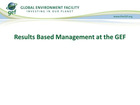 Results Based Management at the GEF. Presentation Overview 1.GEF Results Based Management 2.GEF Project Results 3.GEF Portfolio Results 4.Tracking Tools.