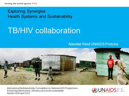 Exploring Synergies Health Systems and Sustainability TB/HIV collaboration Alasdair Reid UNAIDS Pretoria International Multistakeholder Consultation on.
