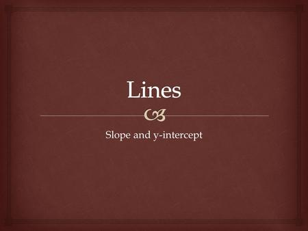 Slope and y-intercept.   Lines have both slope (m) and a y-intercept (b).  Slope describes the steepness of the line as well as its direction.  Positive.