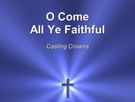 O Come All Ye Faithful Casting Crowns.