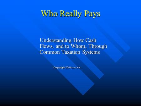 Who Really Pays Understanding How Cash Flows, and to Whom, Through Common Taxation Systems Understanding How Cash Flows, and to Whom, Through Common Taxation.