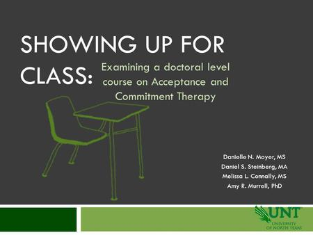 SHOWING UP FOR CLASS: Examining a doctoral level course on Acceptance and Commitment Therapy Danielle N. Moyer, MS Daniel S. Steinberg, MA Melissa L. Connally,
