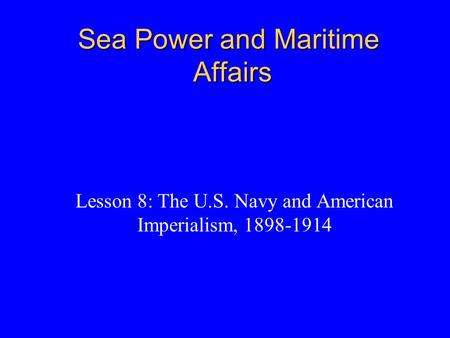 Sea Power and Maritime Affairs Lesson 8: The U.S. Navy and American Imperialism, 1898-1914.