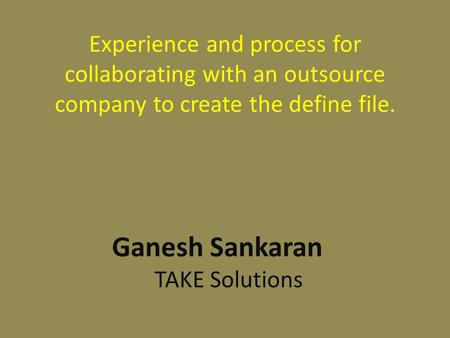 Experience and process for collaborating with an outsource company to create the define file. Ganesh Sankaran TAKE Solutions.