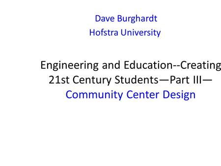 Engineering and Education--Creating 21st Century Students—Part III— Community Center Design Dave Burghardt Hofstra University.