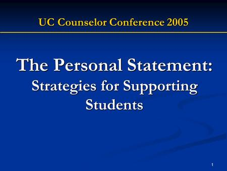 1 The Personal Statement: Strategies for Supporting Students UC Counselor Conference 2005.