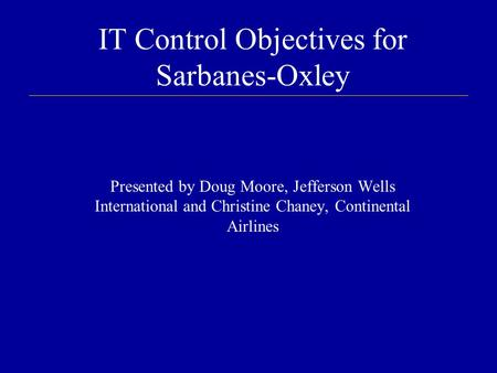 IT Control Objectives for Sarbanes-Oxley Presented by Doug Moore, Jefferson Wells International and Christine Chaney, Continental Airlines.