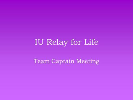 IU Relay for Life Team Captain Meeting. Where We Are… Number of Teams: 51 Number of Participants: 471 Number of Survivors: 13 Total Money Raised: $21,888.43.