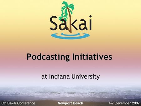 8th Sakai Conference4-7 December 2007 Newport Beach Podcasting Initiatives at Indiana University.