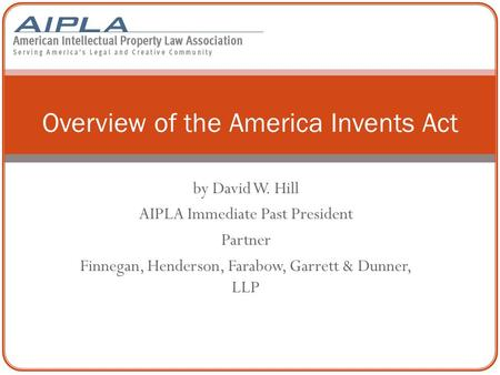 By David W. Hill AIPLA Immediate Past President Partner Finnegan, Henderson, Farabow, Garrett & Dunner, LLP Overview of the America Invents Act.