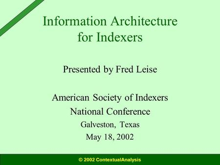 Information Architecture for Indexers Presented by Fred Leise American Society of Indexers National Conference Galveston, Texas May 18, 2002 © 2002 ContextualAnalysis.