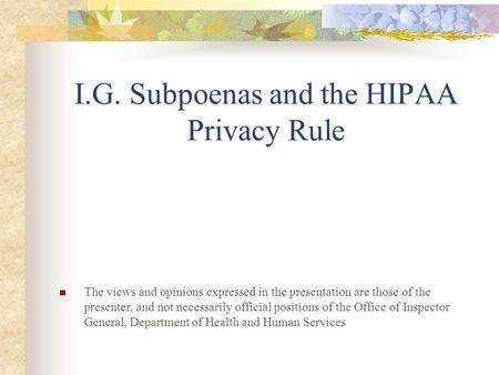 I.G. Subpoenas and the HIPAA Privacy Rule The views and opinions expressed in the presentation are those of the presenter, and not necessarily official.