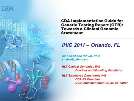 IHIC 2011 – Orlando, FL Amnon Shabo (Shvo), PhD HL7 Clinical Genomics WG Co-chair and Modeling Facilitator HL7 Structured Documents WG.