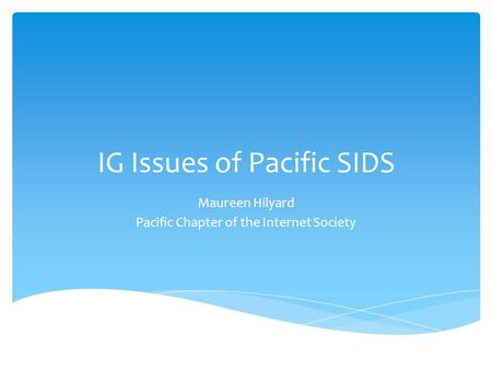IG Issues of Pacific SIDS Maureen Hilyard Pacific Chapter of the Internet Society.