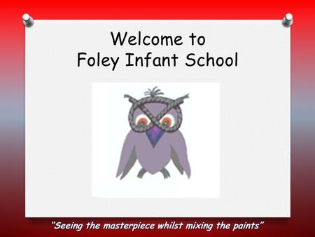 Welcome to Foley Infant School. School Staff O Headteacher – Mr Willetts O Deputy Headteacher - Mrs Hillery O EYFS Manager – Miss Candeland (Mrs Cartwright)