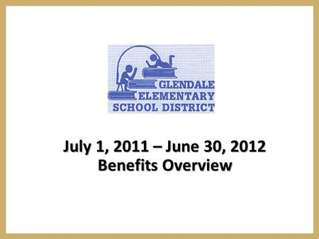 July 1, 2011 – June 30, 2012 Benefits Overview. Annual Open Enrollment  The Glendale open enrollment period for the 2011/2012 employee benefit plan year.