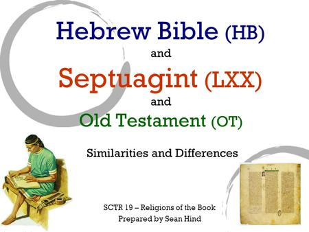 Hebrew Bible (HB) and Septuagint (LXX) and Old Testament (OT) Similarities and Differences SCTR 19 – Religions of the Book Prepared by Sean Hind.