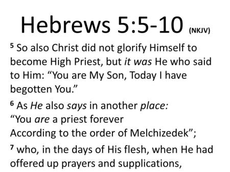"Hebrews 5:5-10 (NKJV) 5 So also Christ did not glorify Himself to become High Priest, but it was He who said to Him: ""You are My Son, Today I have begotten."