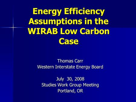 Energy Efficiency Assumptions in the WIRAB Low Carbon Case Thomas Carr Western Interstate Energy Board July 30, 2008 Studies Work Group Meeting Portland,
