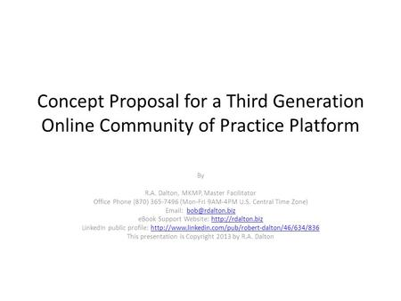 Concept Proposal for a Third Generation Online Community of Practice Platform By R.A. Dalton, MKMP, Master Facilitator Office Phone (870) 365-7496 (Mon-Fri.